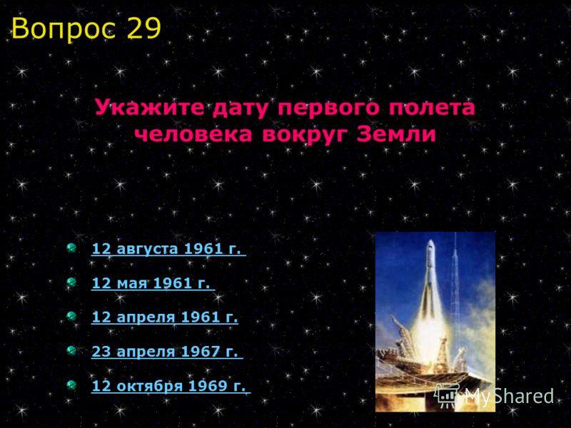 12 августа 1961 г.12 августа 1961 г. 12 мая 1961 г.12 мая 1961 г. 12 апреля 1961 г. 23 апреля 1967 г. 12 октября 1969 г. Укажите дату первого полета человека вокруг Земли Вопрос 29