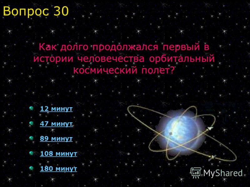 12 минут 47 минут 89 минут 108 минут 180 минут Вопрос 30 Как долго продолжался первый в истории человечества орбитальный космический полет?