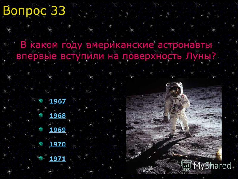 1967 1968 1969 1970 1971 Вопрос 33 В каком году американские астронавты впервые вступили на поверхность Луны?