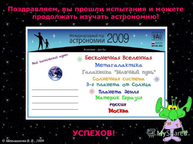 Поздравляем, вы прошли испытания и можете продолжать изучать астрономию! УСПЕХОВ! © Меньшикова В. В., 2009