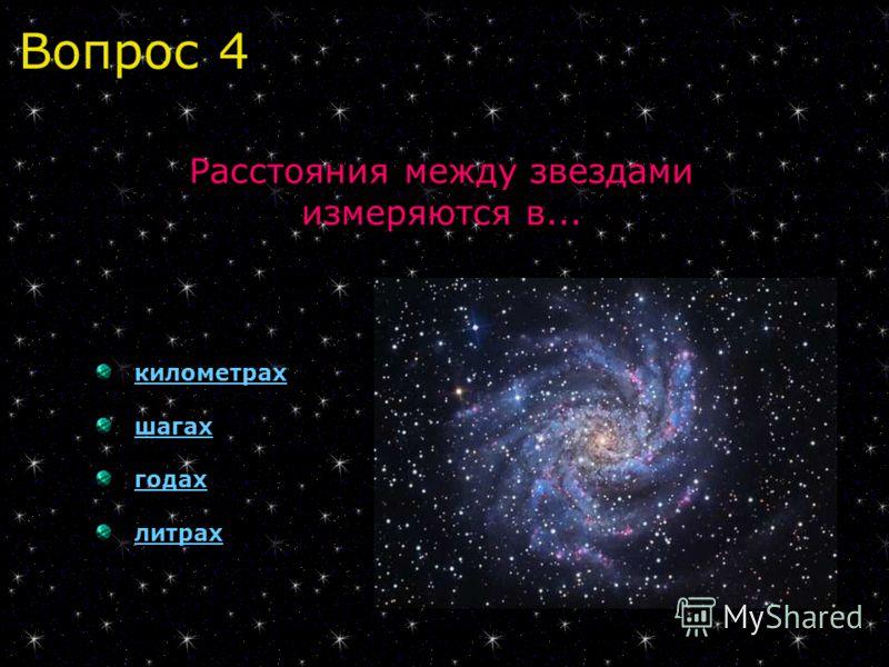 Вопрос 4 Расстояния между звездами измеряются в... километрах шагах годах литрах