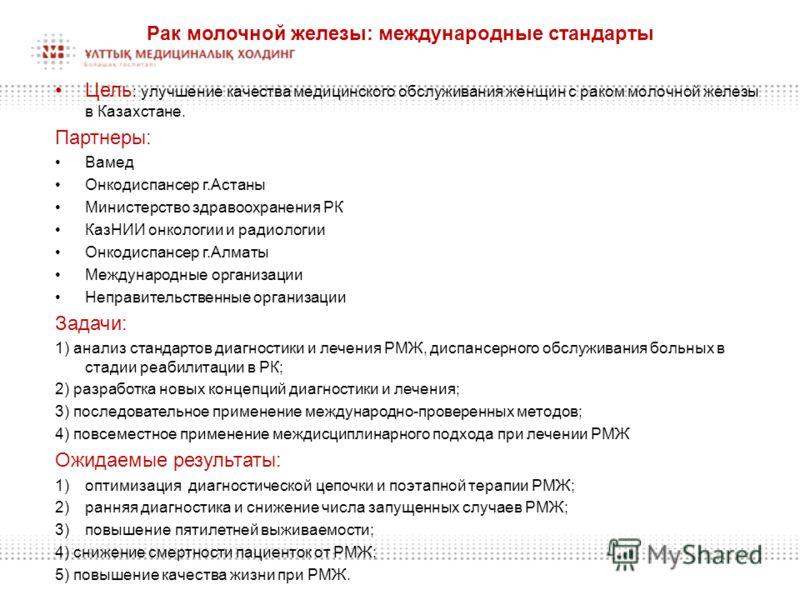 Рак молочной железы: международные стандарты Цель : улучшение качества медицинского обслуживания женщин с раком молочной железы в Казахстане. Партнеры: Вамед Онкодиспансер г.Астаны Министерство здравоохранения РК КазНИИ онкологии и радиологии Онкодис