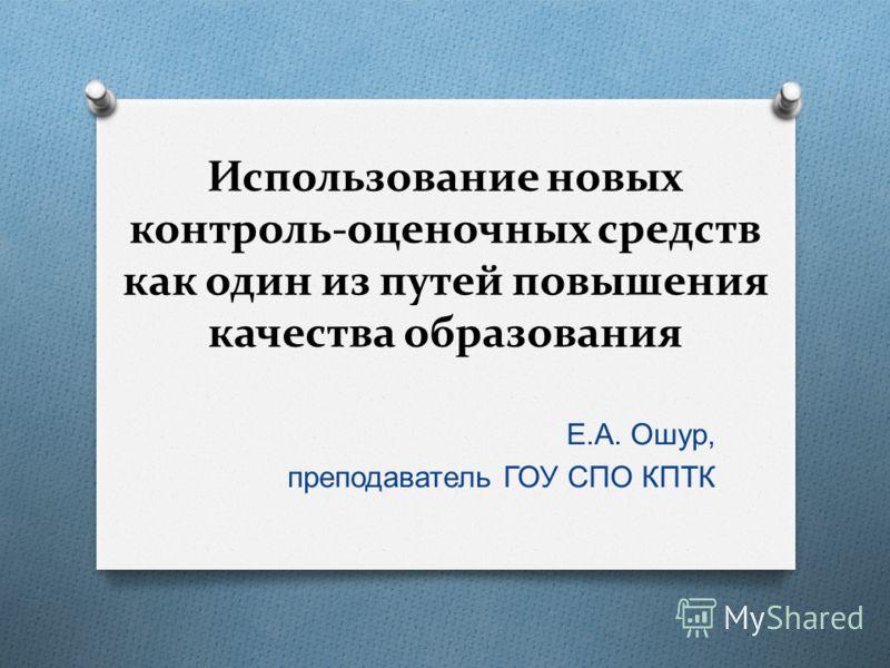 Использование новых контроль-оценочных средств как один из путей повышения качества образования Е. А. Ошур, преподаватель ГОУ СПО КПТК