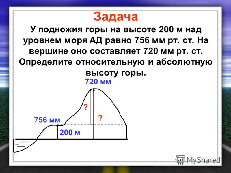 Задача У подножия горы на высоте 200 м над уровнем моря АД равно 756 мм рт. ст. На вершине оно составляет 720 мм рт. ст. Определите относительную и абсолютную высоту горы. ? ? 200 м 756 мм 720 мм