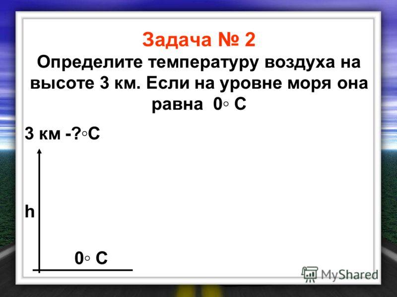 Задача 2 Определите температуру воздуха на высоте 3 км. Если на уровне моря она равна 0 С 3 км-?С-?С 0 С h