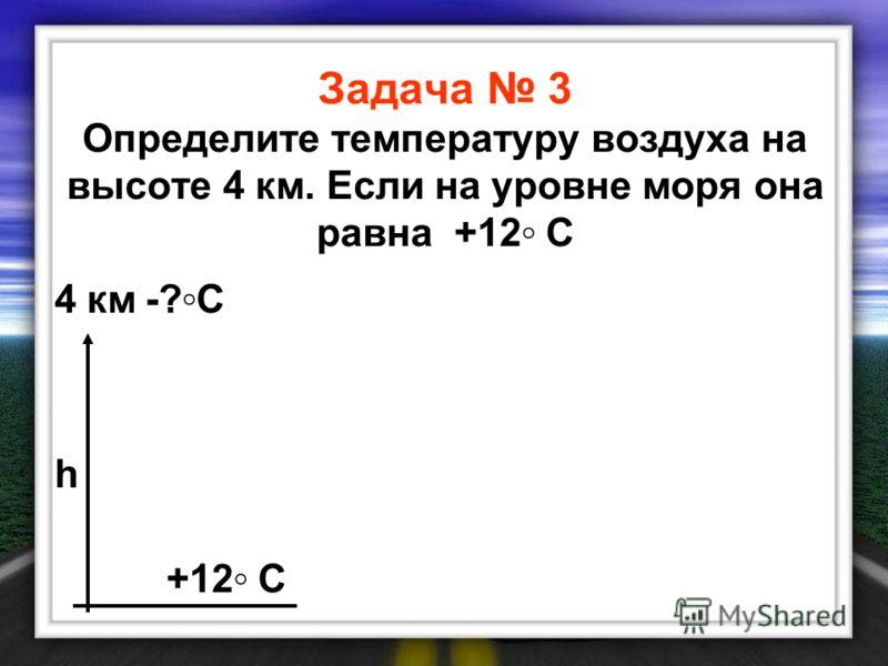Задача 3 Определите температуру воздуха на высоте 4 км. Если на уровне моря она равна +12 С 4 км-?С-?С +12 С h