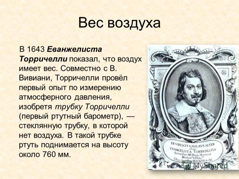 Вес воздуха В 1643 Еванжелиста Торричелли показал, что воздух имеет вес. Совместно с В. Вивиани, Торричелли провёл первый опыт по измерению атмосферного давления, изобретя трубку Торричелли (первый ртутный барометр), стеклянную трубку, в которой нет