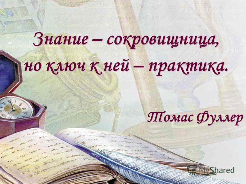 Знание – сокровищница, но ключ к ней – практика. Томас Фуллер Томас Фуллер