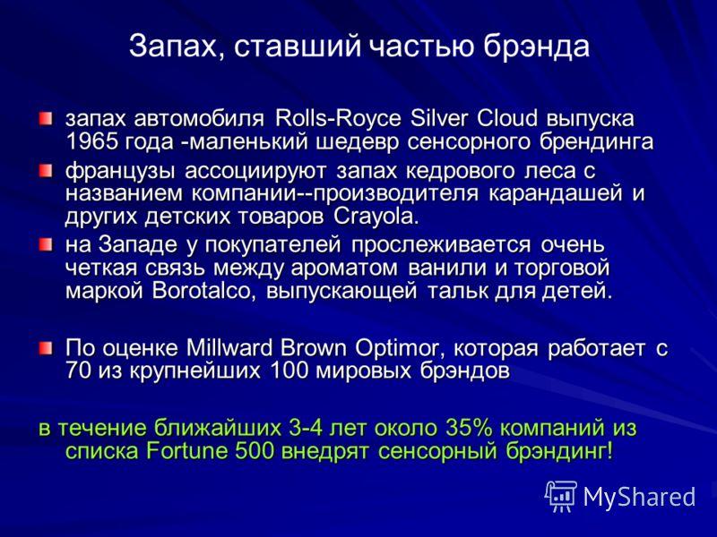 Запах, ставший частью брэнда запах автомобиля Rolls-Royce Silver Cloud выпуска 1965 года -маленький шедевр сенсорного брендинга французы ассоциируют запах кедрового леса с названием компании--производителя карандашей и других детских товаров Crayola.