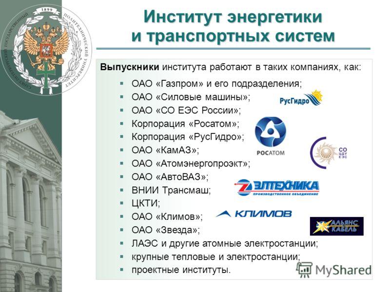 Институт энергетики и транспортных систем 10 Выпускники института работают в таких компаниях, как: ОАО «Газпром» и его подразделения; ОАО «Силовые машины»; ОАО «СО ЕЭС России»; Корпорация «Росатом»; Корпорация «РусГидро»; ОАО «КамАЗ»; ОАО «Атомэнерго