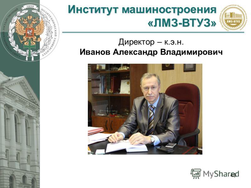 Институт машиностроения «ЛМЗ-ВТУЗ» 48 Директор – к.э.н. Иванов Александр Владимирович
