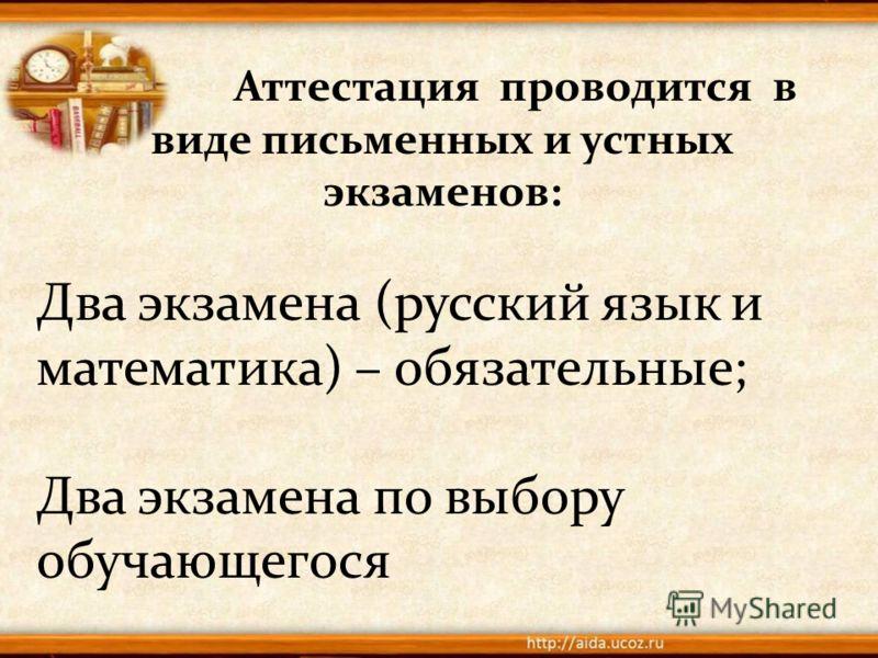Аттестация проводится в виде письменных и устных экзаменов: Два экзамена (русский язык и математика) – обязательные; Два экзамена по выбору обучающегося