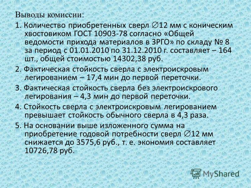 Выводы комиссии: 1. Количество приобретенных сверл 12 мм с коническим хвостовиком ГОСТ 10903-78 согласно «Общей ведомости прихода материалов в ЗРГО» по складу 8 за период с 01.01.2010 по 31.12.2010 г. составляет – 164 шт., общей стоимостью 14302,38 р