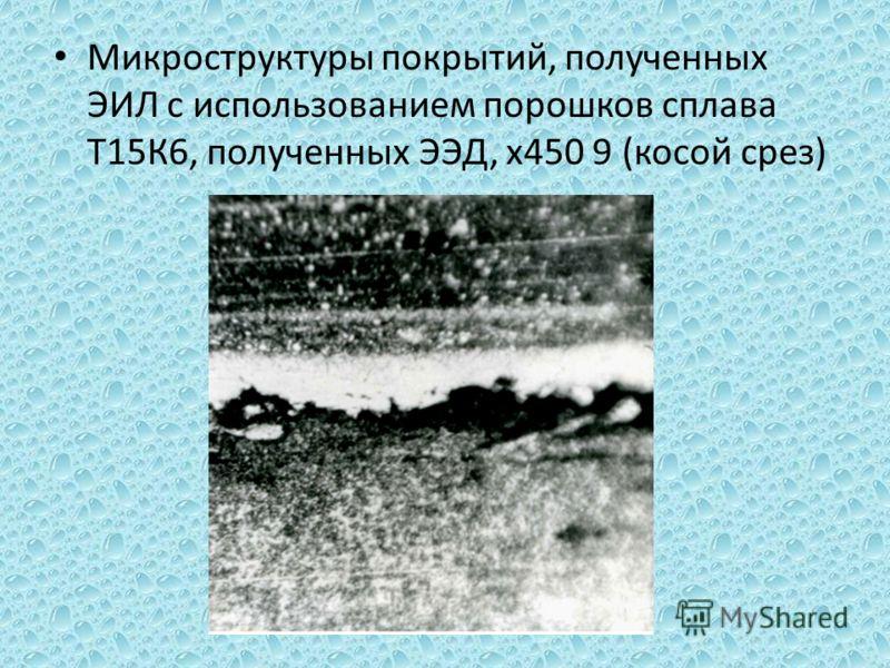 Микроструктуры покрытий, полученных ЭИЛ с использованием порошков сплава Т15К6, полученных ЭЭД, х450 9 (косой срез)