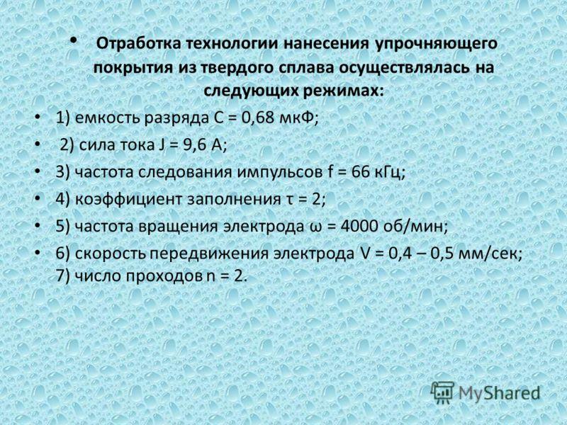 Отработка технологии нанесения упрочняющего покрытия из твердого сплава осуществлялась на следующих режимах: 1) емкость разряда С = 0,68 мкФ; 2) сила тока J = 9,6 А; 3) частота следования импульсов f = 66 кГц; 4) коэффициент заполнения τ = 2; 5) част