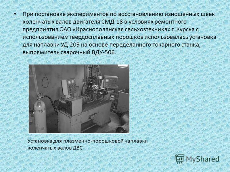 При постановке экспериментов по восстановлению изношенных шеек коленчатых валов двигателя СМД-18 в условиях ремонтного предприятия ОАО «Краснополянская сельхозтехника» г. Курска с использованием твердосплавных порошков использовалась установка для на