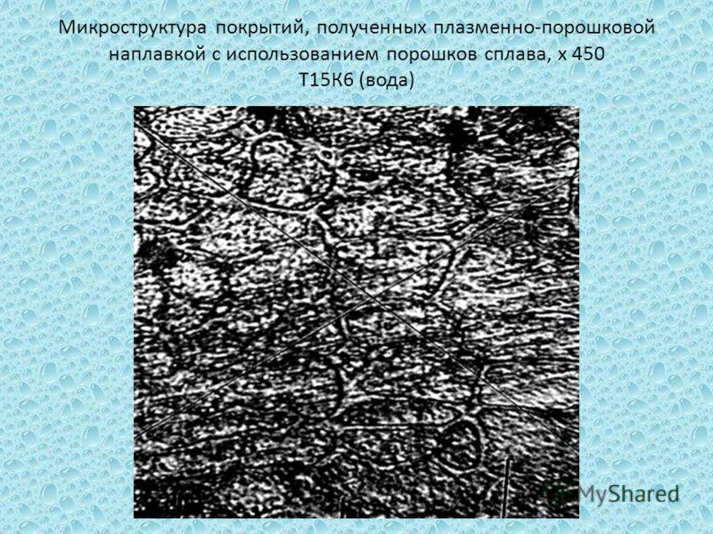 Микроструктура покрытий, полученных плазменно-порошковой наплавкой с использованием порошков сплава, х 450 Т15К6 (вода)