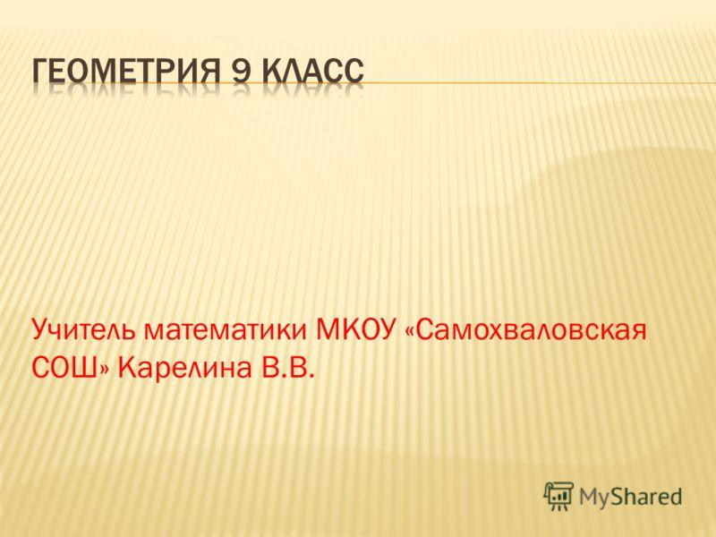 Учитель математики МКОУ «Самохваловская СОШ» Карелина В.В.
