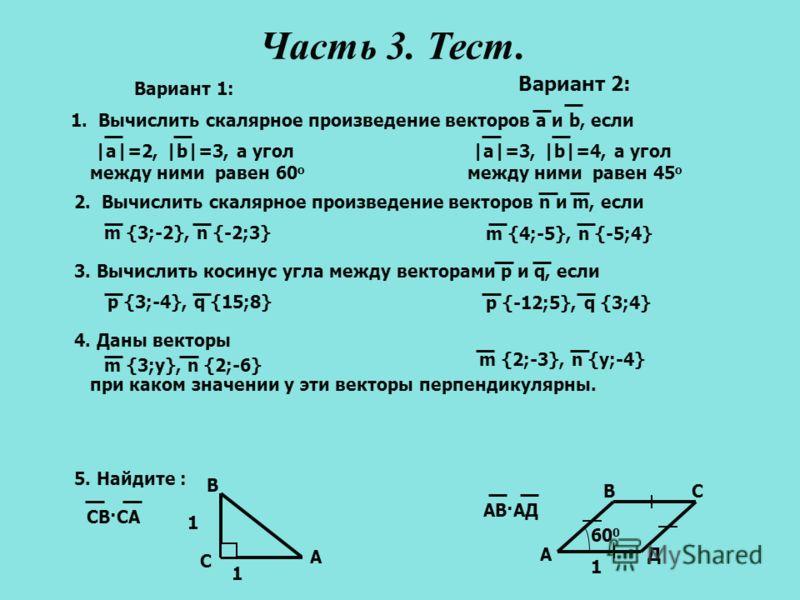 1 60 0 ДA BC 1 1. Вычислить скалярное произведение векторов a и b, если |a|=2, |b|=3, а угол между ними равен 60 о |a|=3, |b|=4, а угол между ними равен 45 о Вариант 1: Вариант 2: 2. Вычислить скалярное произведение векторов n и m, если m {3;-2}, n {