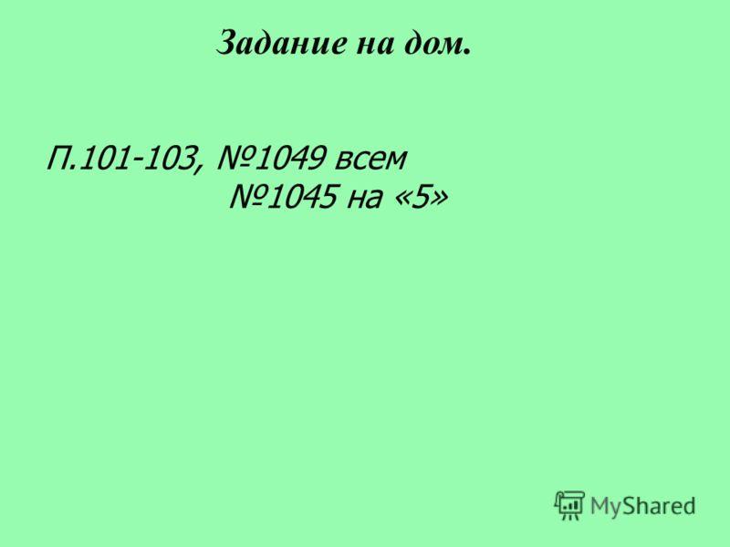 П.101-103, 1049 всем 1045 на «5» Задание на дом.