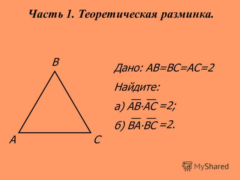 АС В Дано: АВ=ВС=АС=2 Найдите: а) АВАС б) ВАВС Часть 1. Теоретическая разминка. =2; =2.