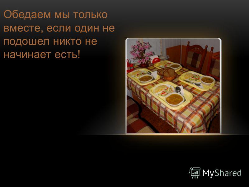 Обедаем мы только вместе, если один не подошел никто не начинает есть!