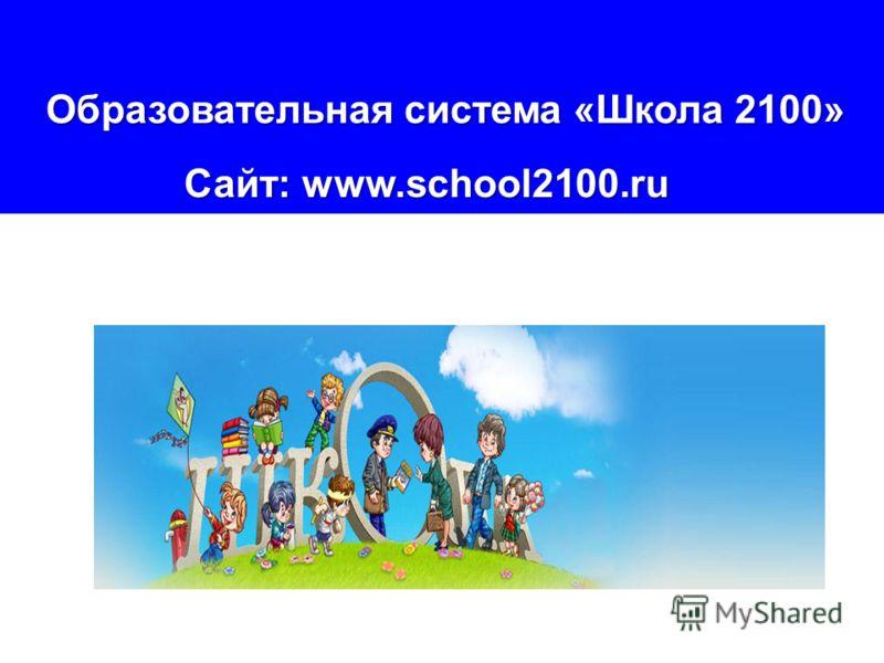 Образовательная система «Школа 2100» Образовательная система «Школа 2100» Сайт: www.school2100.ru Сайт: www.school2100.ru