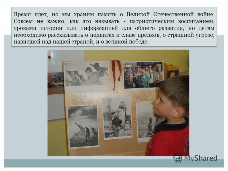 Время идет, но мы храним память о Великой Отечественной войне. Совсем не важно, как это называть - патриотическим воспитанием, уроками истории или информацией для общего развития, но детям необходимо рассказывать о подвигах и славе предков, о страшно