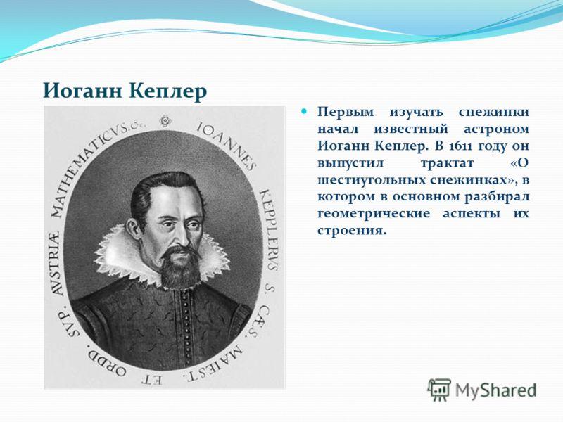 Иоганн Кеплер Первым изучать снежинки начал известный астроном Иоганн Кеплер. В 1611 году он выпустил трактат «О шестиугольных снежинках», в котором в основном разбирал геометрические аспекты их строения.