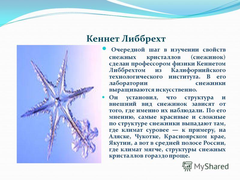 Кеннет Либбрехт Очередной шаг в изучении свойств снежных кристаллов (снежинок) сделан профессором физики Кеннетом Либбрехтом из Калифорнийского технологического института. В его лаборатории снежинки выращиваются искусственно. Он установил, что структ