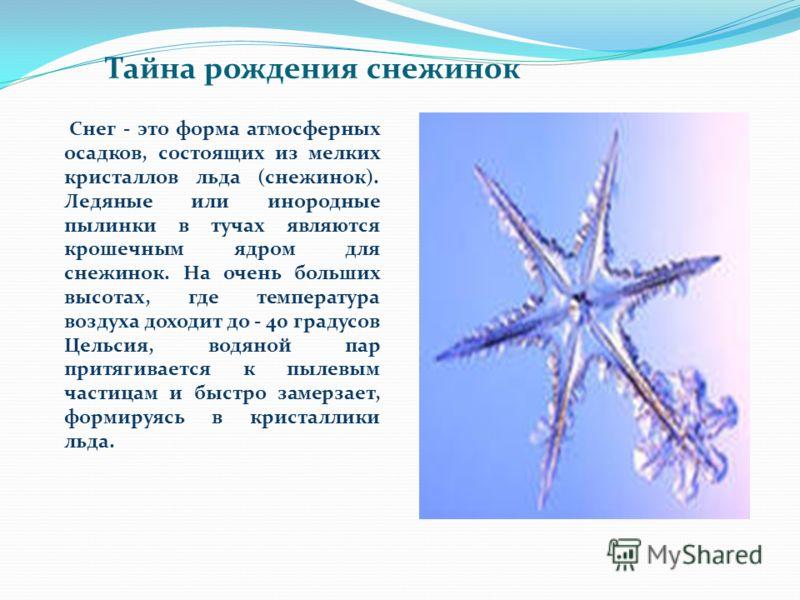 Снег - это форма атмосферных осадков, состоящих из мелких кристаллов льда (снежинок). Ледяные или инородные пылинки в тучах являются крошечным ядром для снежинок. На очень больших высотах, где температура воздуха доходит до - 40 градусов Цельсия, вод