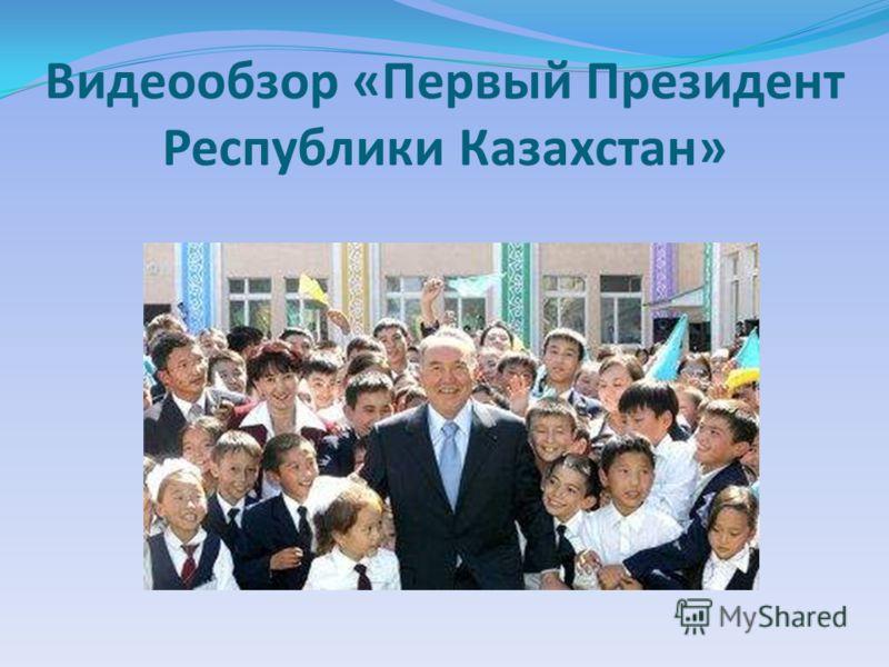 Видеообзор «Первый Президент Республики Казахстан»