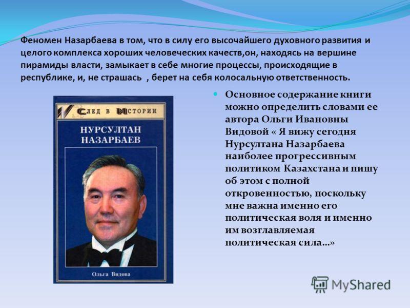 Феномен Назарбаева в том, что в силу его высочайшего духовного развития и целого комплекса хороших человеческих качеств,он, находясь на вершине пирамиды власти, замыкает в себе многие процессы, происходящие в республике, и, не страшась, берет на себя