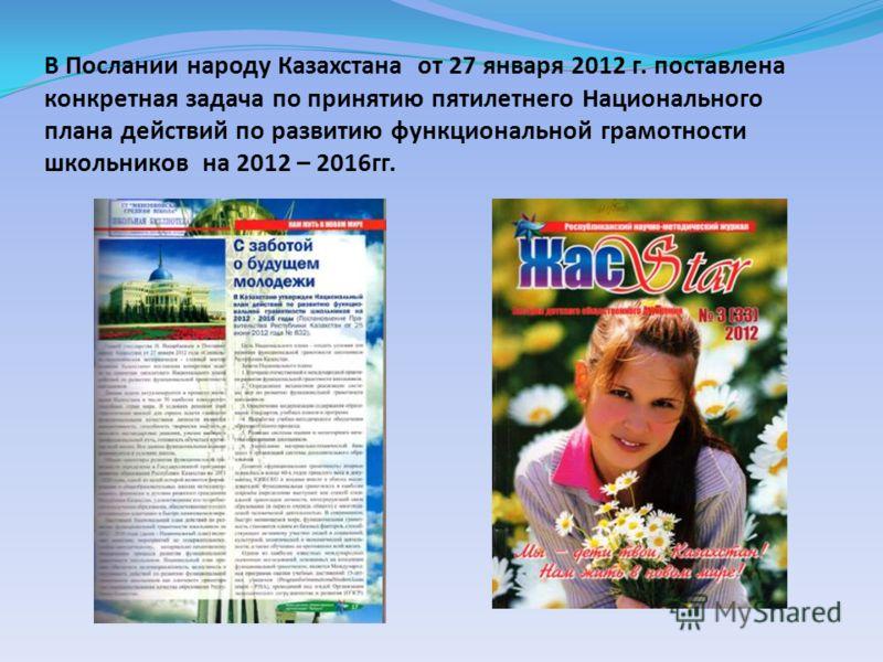 В Послании народу Казахстана от 27 января 2012 г. поставлена конкретная задача по принятию пятилетнего Национального плана действий по развитию функциональной грамотности школьников на 2012 – 2016гг.