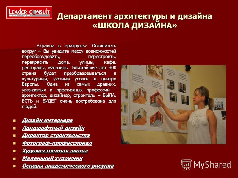 Департамент архитектуры и дизайна «ШКОЛА ДИЗАЙНА» Украина в «разрухе». Оглянитесь вокруг – Вы увидите массу возможностей переоборудовать, перестроить, перекрасить дома, улицы, кафе, рестораны, магазины. Ближайшие лет 300 страна будет преобразовыватьс
