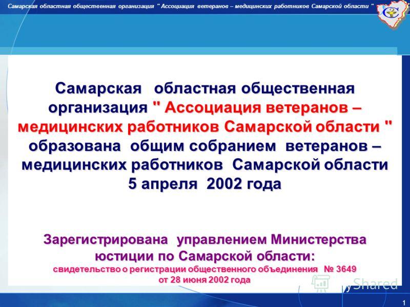 Самарская областная общественная организация '' Ассоциация ветеранов – медицинских работников Самарской области '' 1 образована общим собранием ветеранов – медицинских работников Самарской области 5 апреля 2002 года Зарегистрирована управлением Минис