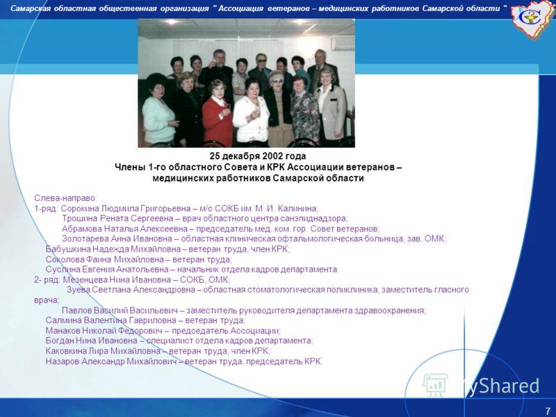 Самарская областная общественная организация '' Ассоциация ветеранов – медицинских работников Самарской области '' 7 25 декабря 2002 года Члены 1-го областного Совета и КРК Ассоциации ветеранов – медицинских работников Самарской области Слева-направо