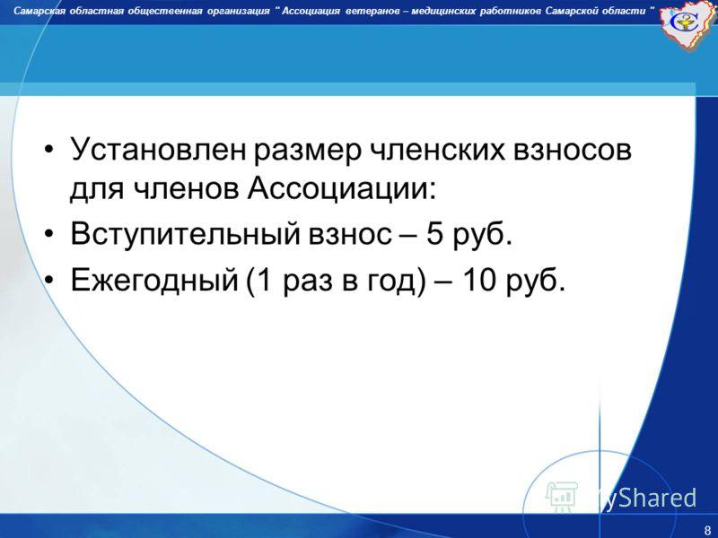 Установлен размер членских взносов для членов Ассоциации: Вступительный взнос – 5 руб. Ежегодный (1 раз в год) – 10 руб. Самарская областная общественная организация '' Ассоциация ветеранов – медицинских работников Самарской области '' 8