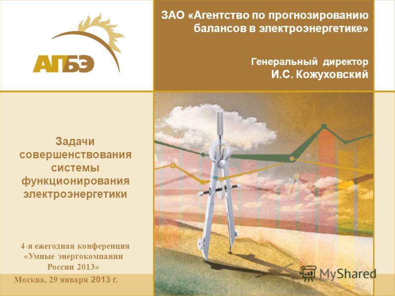 4-я ежегодная конференция «Умные энергокомпании России 2013» Москва, 29 января 2013 г. ЗАО «Агентство по прогнозированию балансов в электроэнергетике» Генеральный директор И.С. Кожуховский Задачи совершенствования системы функционирования электроэнер