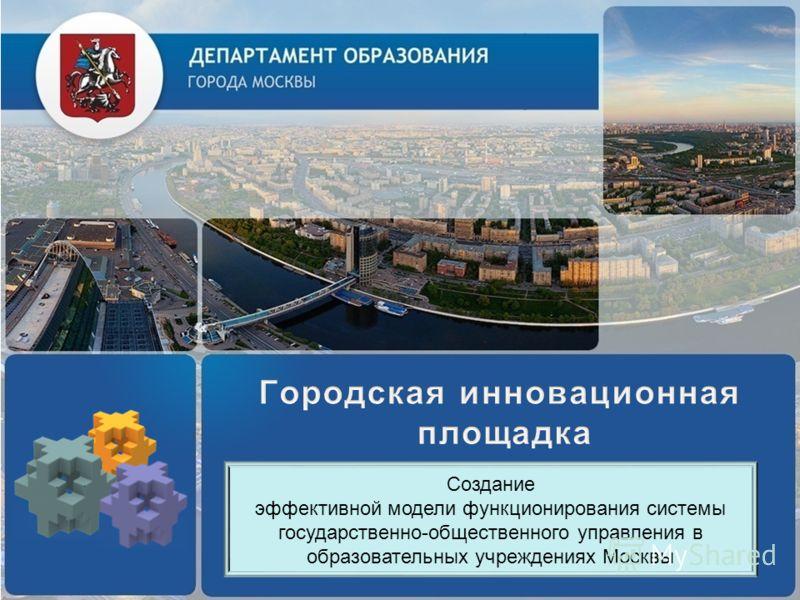 Создание эффективной модели функционирования системы государственно-общественного управления в образовательных учреждениях Москвы