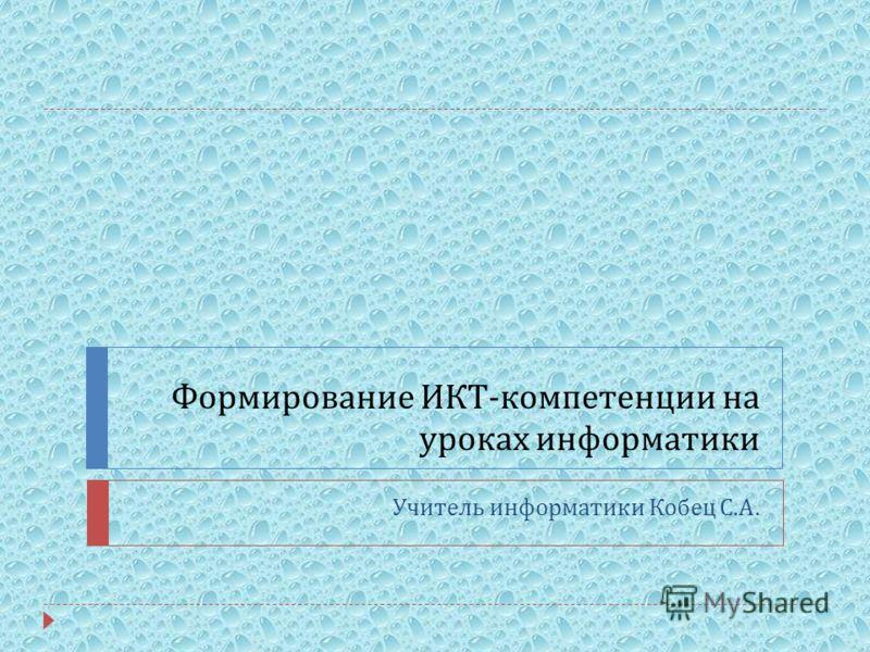 Формирование ИКТ - компетенции на уроках информатики Учитель информатики Кобец С. А.