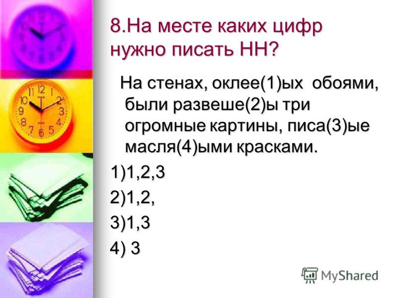 8.На месте каких цифр нужно писать НН? На стенах, оклее(1)ых обоями, были развеше(2)ы три огромные картины, писа(3)ые масля(4)ыми красками. На стенах, оклее(1)ых обоями, были развеше(2)ы три огромные картины, писа(3)ые масля(4)ыми красками.1)1,2,32)1