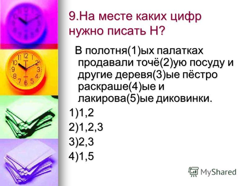 9.На месте каких цифр нужно писать Н? В полотня(1)ых палатках продавали точё(2)ую посуду и другие деревя(3)ые пёстро раскраше(4)ые и лакирова(5)ые диковинки. В полотня(1)ых палатках продавали точё(2)ую посуду и другие деревя(3)ые пёстро раскраше(4)ые
