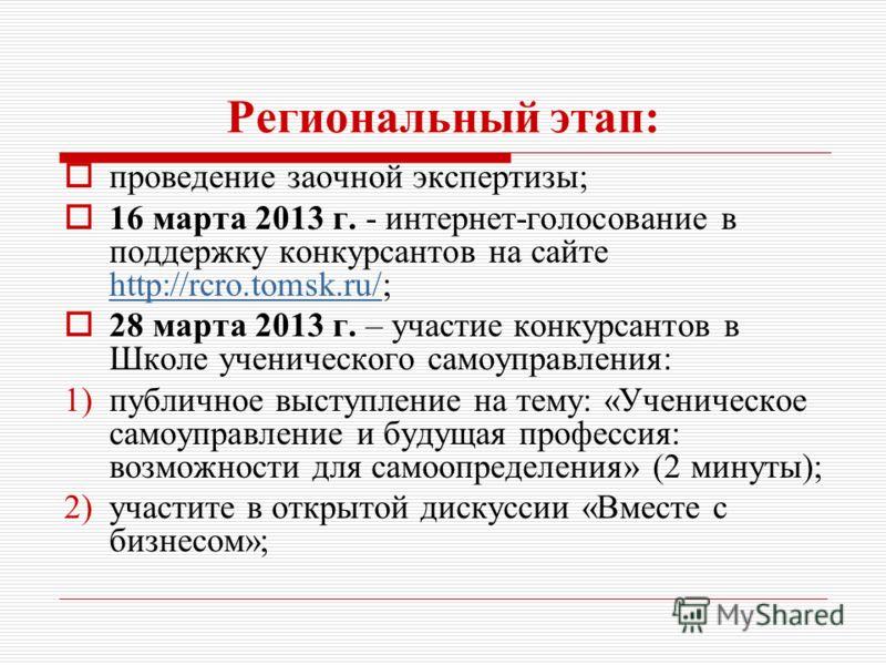 Региональный этап: проведение заочной экспертизы; 16 марта 2013 г. - интернет-голосование в поддержку конкурсантов на сайте http://rcro.tomsk.ru/; http://rcro.tomsk.ru/ 28 марта 2013 г. – участие конкурсантов в Школе ученического самоуправления: 1)пу