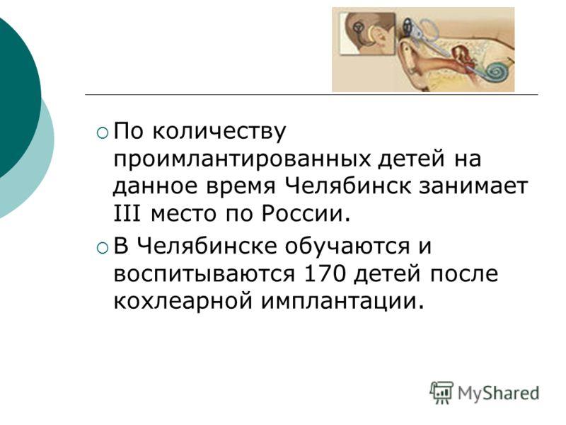 По количеству проимлантированных детей на данное время Челябинск занимает III место по России. В Челябинске обучаются и воспитываются 170 детей после кохлеарной имплантации.