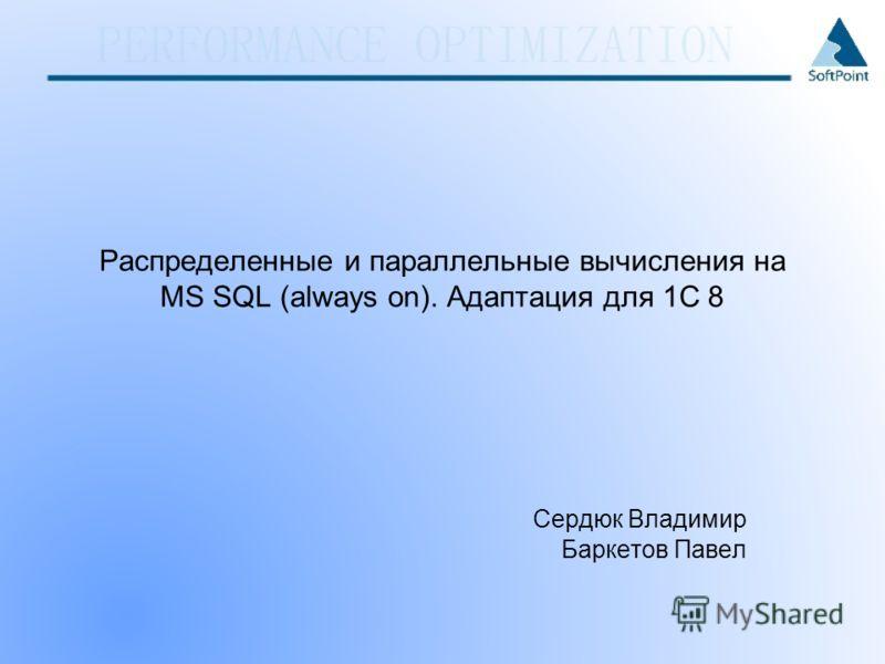 Распределенные и параллельные вычисления на MS SQL (always on). Адаптация для 1С 8 Сердюк Владимир Баркетов Павел