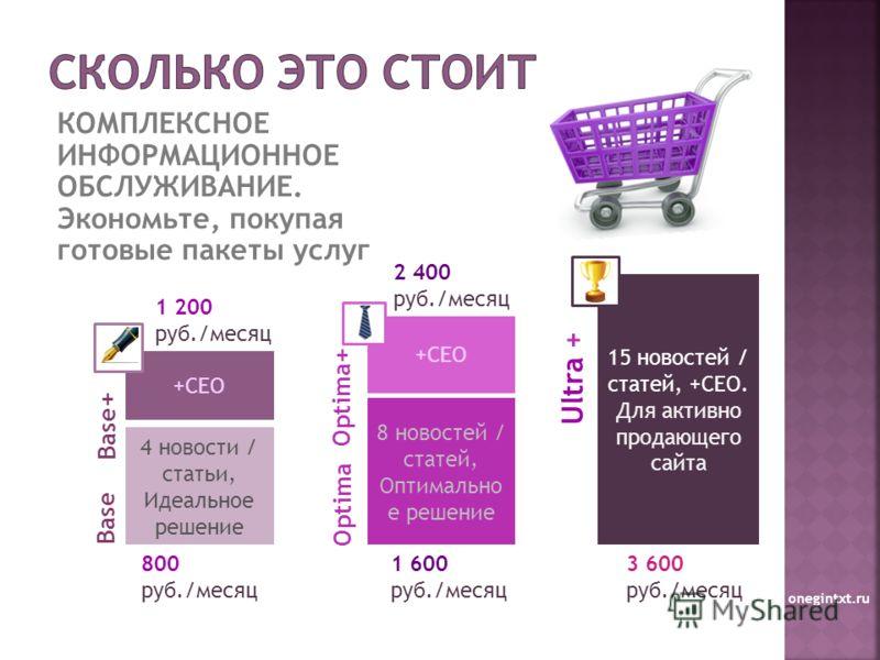 КОМПЛЕКСНОЕ ИНФОРМАЦИОННОЕ ОБСЛУЖИВАНИЕ. Экономьте, покупая готовые пакеты услуг onegintxt.ru 4 новости / статьи, Идеальное решение 8 новостей / статей, Оптимально е решение 800 руб./месяц +СЕО Base Base+ Optima Optima+ Ultra + 1 200 руб./месяц 1 600