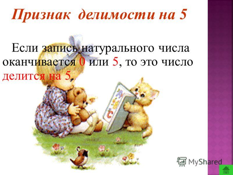 Признак делимости на 5 Если запись натурального числа оканчивается 0 или 5, то это число делится на 5.