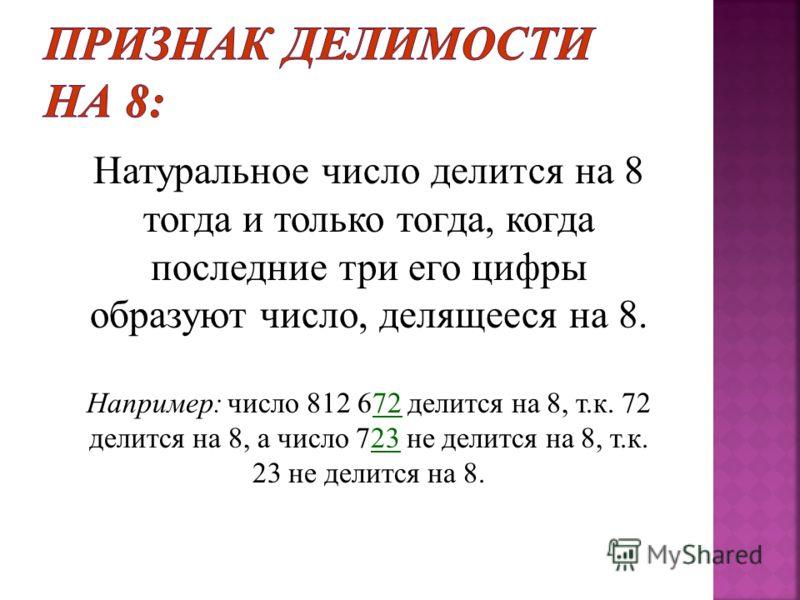 Натуральное число делится на 8 тогда и только тогда, когда последние три его цифры образуют число, делящееся на 8. Например : число 812 672 делится на 8, т. к. 72 делится на 8, а число 723 не делится на 8, т. к. 23 не делится на 8.
