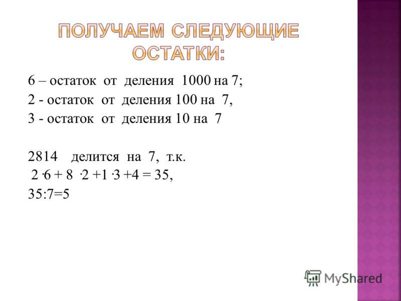 6 – остаток от деления 1000 на 7; 2 - остаток от деления 100 на 7, 3 - остаток от деления 10 на 7 2814 делится на 7, т. к. 2·6 + 8 ·2 +1·3 +4 = 35, 35:7=5